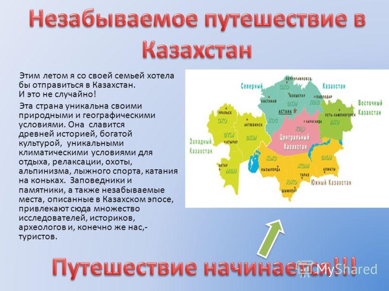 Этим летом я со своей семьей хотела бы отправиться в Казахстан. И это не случайно! Эта страна уникальна своими природными и географическими условиями. Она славится древней историей, богатой культурой, уникальными климатическими условиями для отдыха,