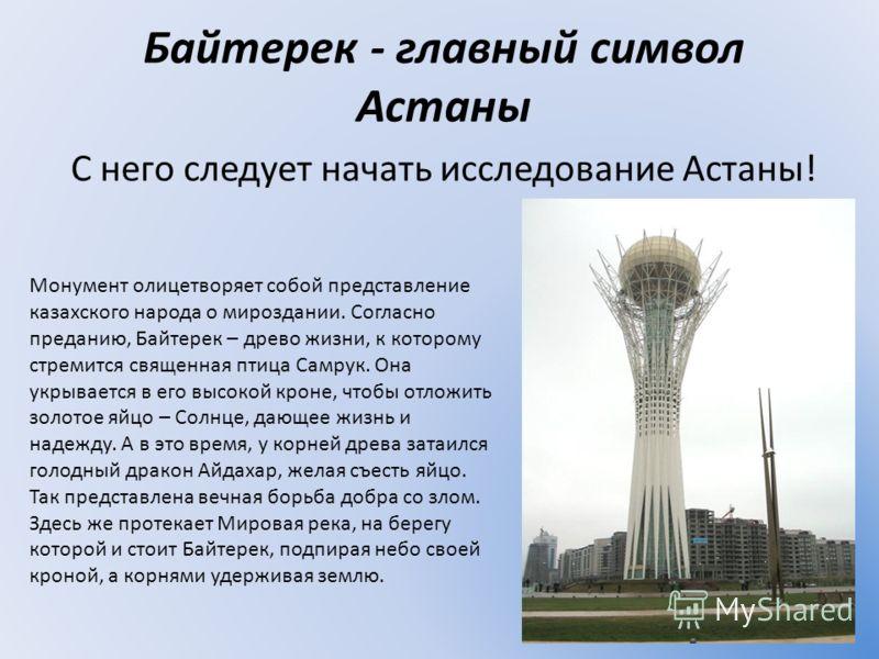 Байтерек - главный символ Астаны С него следует начать исследование Астаны! Монумент олицетворяет собой представление казахского народа о мироздании. Согласно преданию, Байтерек – древо жизни, к которому стремится священная птица Самрук. Она укрывает