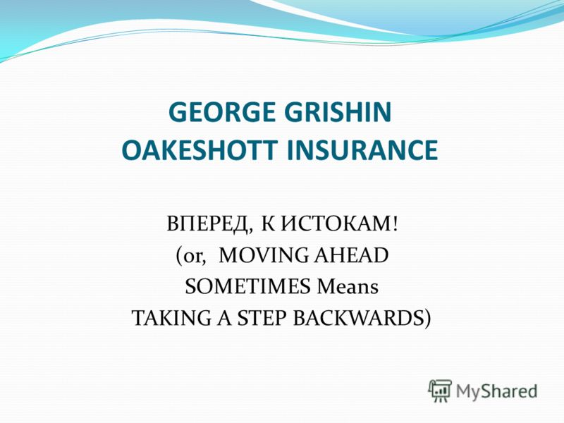 GEORGE GRISHIN OAKESHOTT INSURANCE ВПЕРЕД, К ИСТОКАМ! (or, MOVING AHEAD SOMETIMES Means TAKING A STEP BACKWARDS)