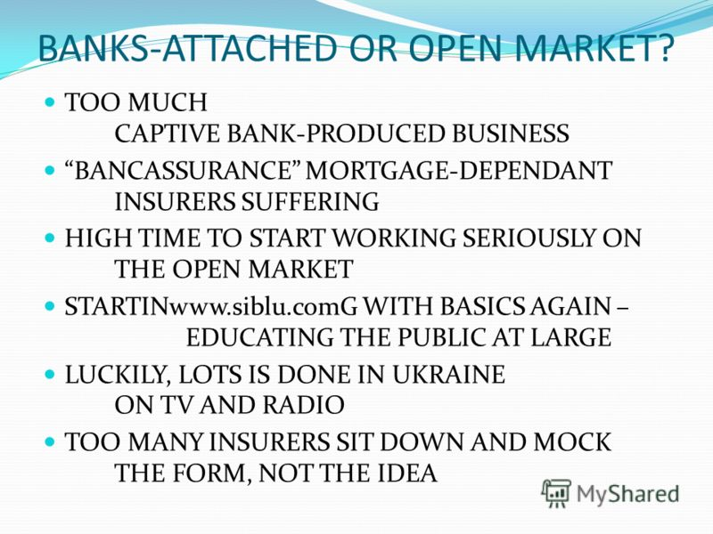 BANKS-ATTACHED OR OPEN MARKET? TOO MUCH CAPTIVE BANK-PRODUCED BUSINESS BANCASSURANCE MORTGAGE-DEPENDANT INSURERS SUFFERING HIGH TIME TO START WORKING SERIOUSLY ON THE OPEN MARKET STARTINwww.siblu.comG WITH BASICS AGAIN – EDUCATING THE PUBLIC AT LARGE