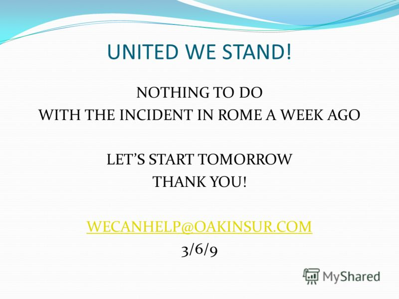 UNITED WE STAND! NOTHING TO DO WITH THE INCIDENT IN ROME A WEEK AGO LETS START TOMORROW THANK YOU! WECANHELP@OAKINSUR.COM 3/6/9