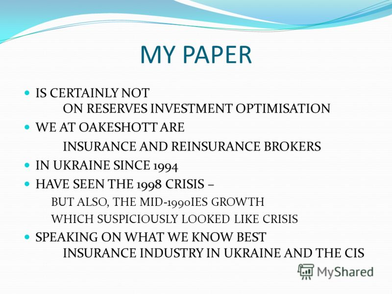 MY PAPER IS CERTAINLY NOT ON RESERVES INVESTMENT OPTIMISATION WE AT OAKESHOTT ARE INSURANCE AND REINSURANCE BROKERS IN UKRAINE SINCE 1994 HAVE SEEN THE 1998 CRISIS – BUT ALSO, THE MID-1990IES GROWTH WHICH SUSPICIOUSLY LOOKED LIKE CRISIS SPEAKING ON W
