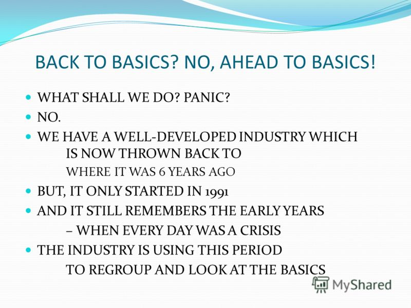 BACK TO BASICS? NO, AHEAD TO BASICS! WHAT SHALL WE DO? PANIC? NO. WE HAVE A WELL-DEVELOPED INDUSTRY WHICH IS NOW THROWN BACK TO WHERE IT WAS 6 YEARS AGO BUT, IT ONLY STARTED IN 1991 AND IT STILL REMEMBERS THE EARLY YEARS – WHEN EVERY DAY WAS A CRISIS