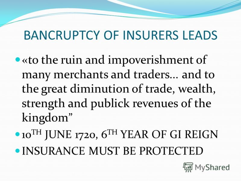 BANCRUPTCY OF INSURERS LEADS «to the ruin and impoverishment of many merchants and traders... and to the great diminution of trade, wealth, strength and publick revenues of the kingdom 10 TH JUNE 1720, 6 TH YEAR OF GI REIGN INSURANCE MUST BE PROTECTE