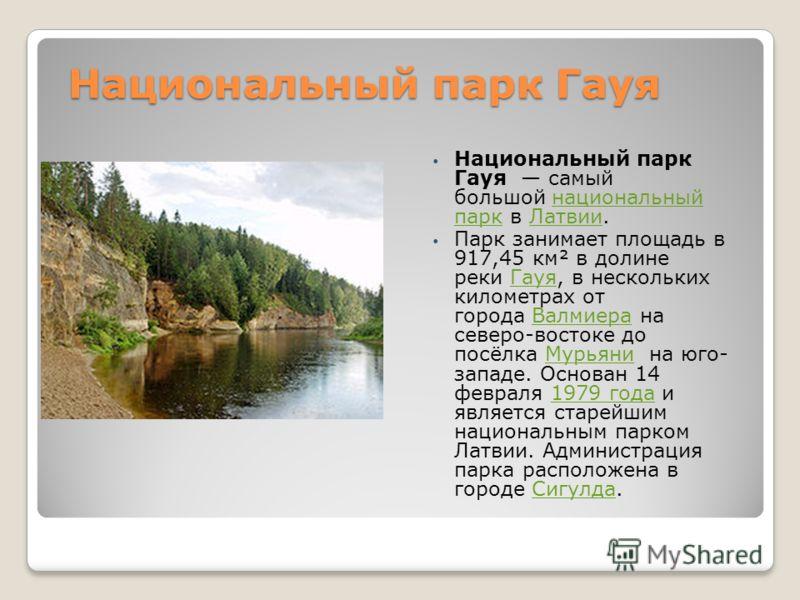 Национальный парк Гауя Национальный парк Гауя самый большой национальный парк в Латвии.национальный паркЛатвии Парк занимает площадь в 917,45 км² в долине реки Гауя, в нескольких километрах от города Валмиера на северо-востоке до посёлка Мурьяни на ю