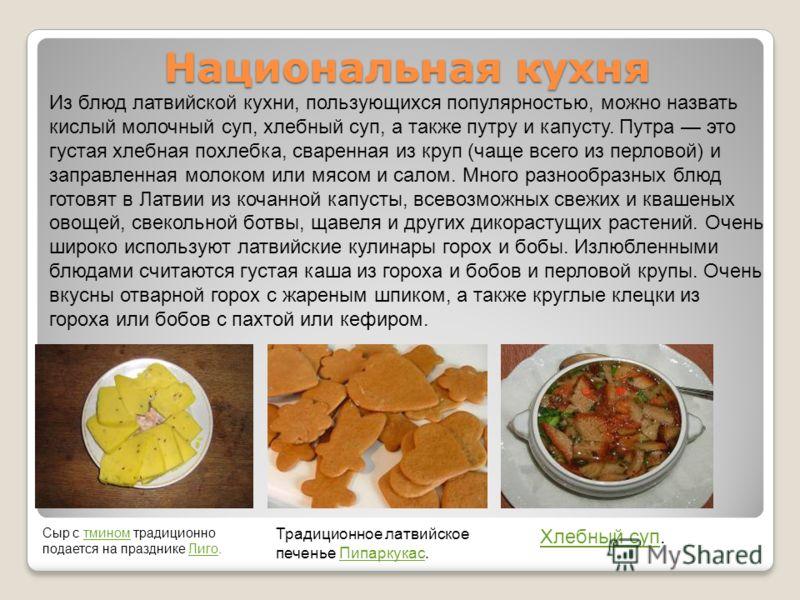 Национальная кухня Из блюд латвийской кухни, пользующихся популярностью, можно назвать кислый молочный суп, хлебный суп, а также путру и капусту. Путра это густая хлебная похлебка, сваренная из круп (чаще всего из перловой) и заправленная молоком или