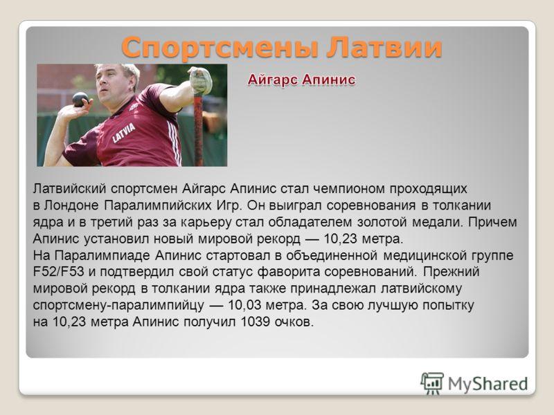 Спортсмены Латвии Латвийский спортсмен Айгарс Апинис стал чемпионом проходящих в Лондоне Паралимпийских Игр. Он выиграл соревнования в толкании ядра и в третий раз за карьеру стал обладателем золотой медали. Причем Апинис установил новый мировой реко