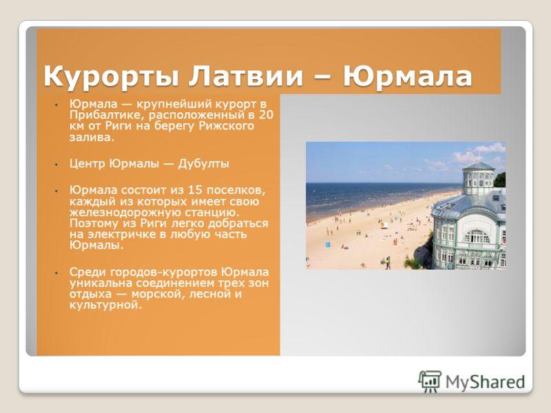 Курорты Латвии – Юрмала Юрмала крупнейший курорт в Прибалтике, расположенный в 20 км от Риги на берегу Рижского залива. Центр Юрмалы Дубулты Юрмала состоит из 15 поселков, каждый из которых имеет свою железнодорожную станцию. Поэтому из Риги легко до