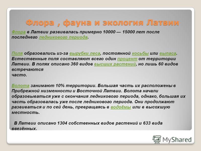 Флора, фауна и экология Латвии ФлораФлора в Латвии развивалась примерно 10000 15000 лет после последнего ледникового периода.ледникового периода ПоляПоля образовались из-за вырубки леса, постоянной косьбы или выпаса. Естественные поля составляют всег