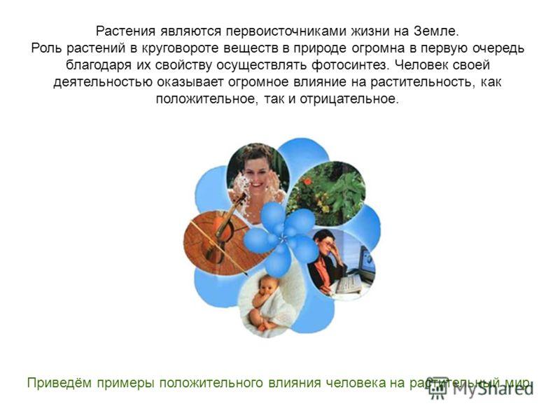 Растения являются первоисточниками жизни на Земле. Роль растений в круговороте веществ в природе огромна в первую очередь благодаря их свойству осуществлять фотосинтез. Человек своей деятельностью оказывает огромное влияние на растительность, как пол