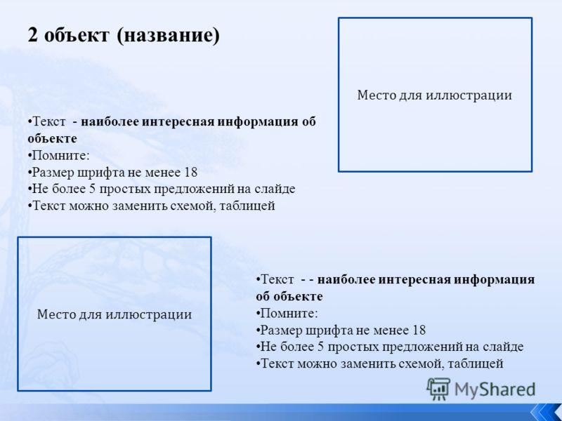 Текст - наиболее интересная информация об объекте Помните: Размер шрифта не менее 18 Не более 5 простых предложений на слайде Текст можно заменить схемой, таблицей Место для иллюстрации Текст - - наиболее интересная информация об объекте Помните: Раз