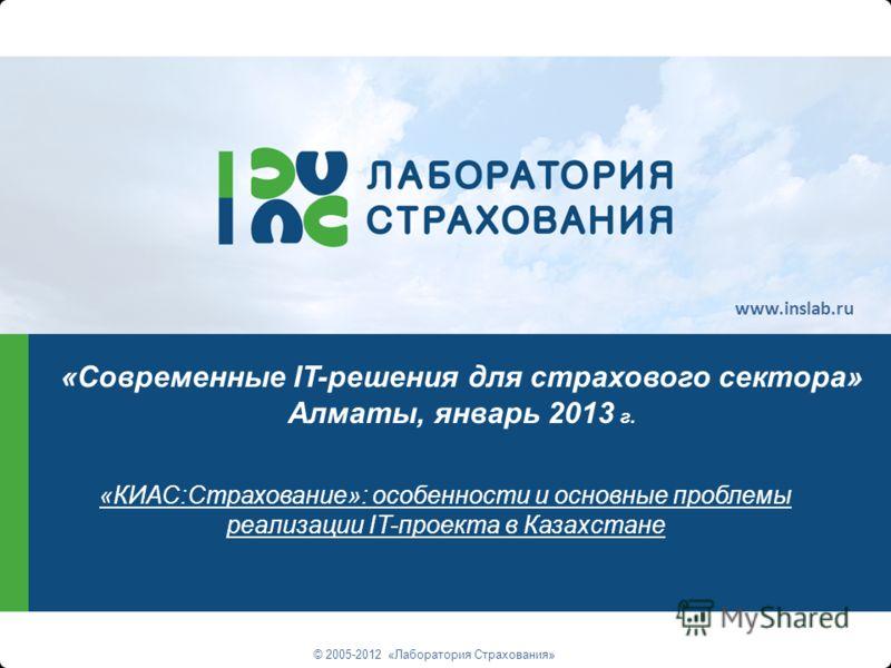 «КИАС:Страхование»: особенности и основные проблемы реализации IT-проекта в Казахстане © 2005-2012 «Лаборатория Страхования» «Современные IT-решения для страхового сектора» Алматы, январь 2013 г. www.inslab.ru