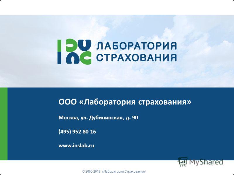 © 2005-2013 «Лаборатория Страхования» ООО «Лаборатория страхования» Москва, ул. Дубининская, д. 90 (495) 952 80 16 www.inslab.ru