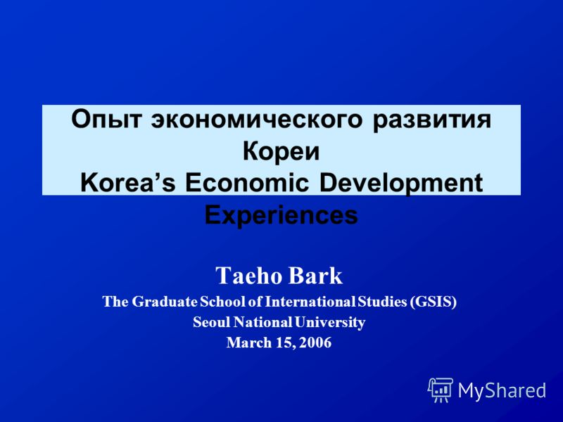 Опыт экономического развития Кореи Koreas Economic Development Experiences Taeho Bark The Graduate School of International Studies (GSIS) Seoul National University March 15, 2006