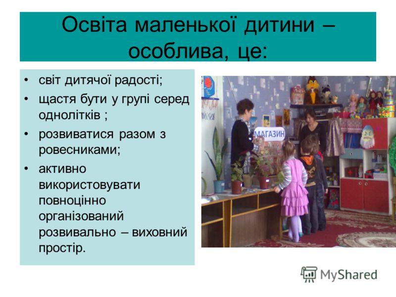 Освіта маленької дитини – особлива, це: світ дитячої радості; щастя бути у групі серед однолітків ; розвиватися разом з ровесниками; активно використо