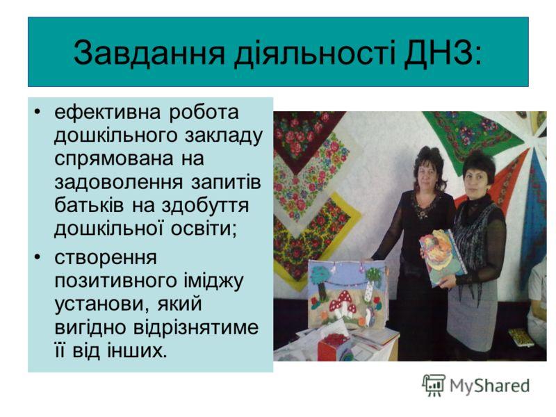 Завдання діяльності ДНЗ: ефективна робота дошкільного закладу спрямована на задоволення запитів батьків на здобуття дошкільної освіти; створення позит