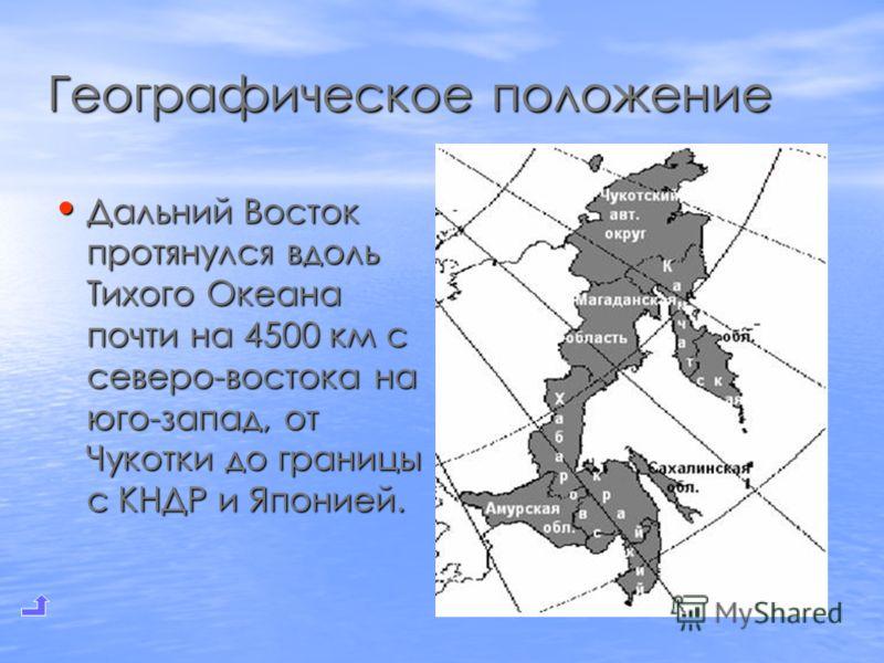 Географическое положение Дальний Восток протянулся вдоль Тихого Океана почти на 4500 км с северо-востока на юго-запад, от Чукотки до границы с КНДР и Японией. Дальний Восток протянулся вдоль Тихого Океана почти на 4500 км с северо-востока на юго-запа