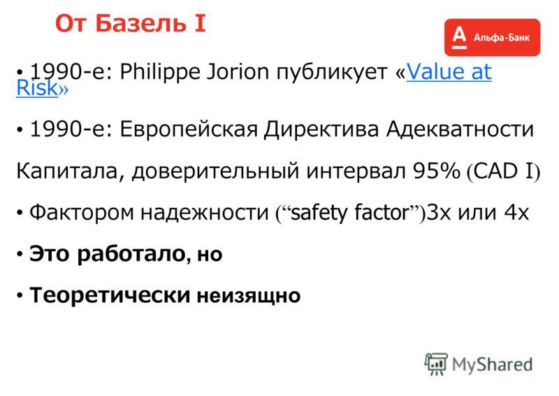 От Базель I 1990-е: Philippe Jorion публикует «Value at Risk » 1990-е: Европейская Директива Адекватности Капитала, доверительный интервал 95% ( CAD I ) Фактором надежности ( safety factor ) 3x или 4x Это работало, но Теоретически неизящно