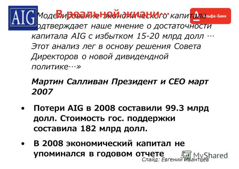 «Моделирование экономического капитала подтверждает наше мнение о достаточности капитала AIG с избытком 15-20 млрд долл … Этот анализ лег в основу решения Совета Директоров о новой дивидендной политике…» Мартин Салливан Президент и CEO март 2007 Поте