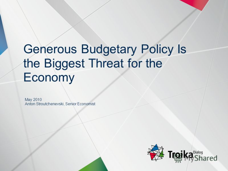 Slide 1 | May 2010 | Generous Budgetary Policy Is the Biggest Threat for the Economy | Evgeny Gavrilenkov, Stroutchenevski Anton May 2010 Anton Stroutchenevski, Senior Economist Generous Budgetary Policy Is the Biggest Threat for the Economy