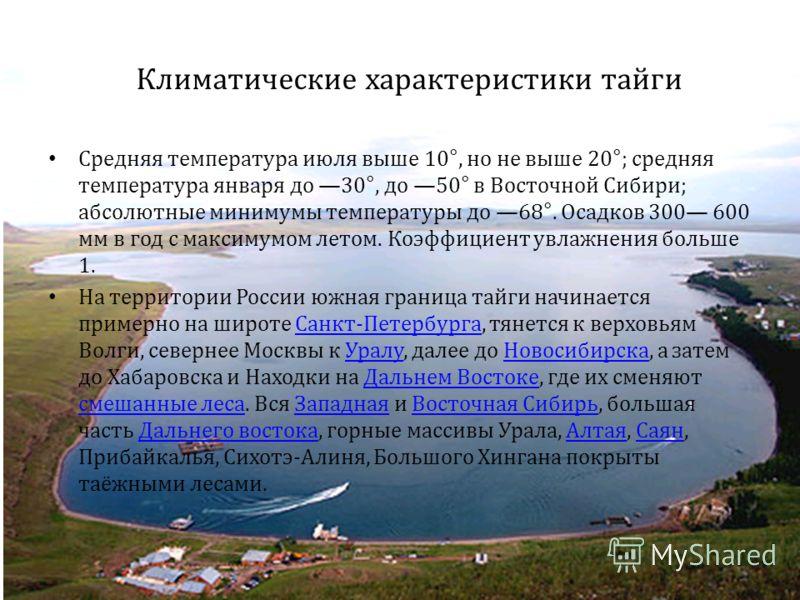 Климатические характеристики тайги Средняя температура июля выше 10°, но не выше 20°; средняя температура января до 30°, до 50° в Восточной Сибири; абсолютные минимумы температуры до 68°. Осадков 300 600 мм в год с максимумом летом. Коэффициент увлаж