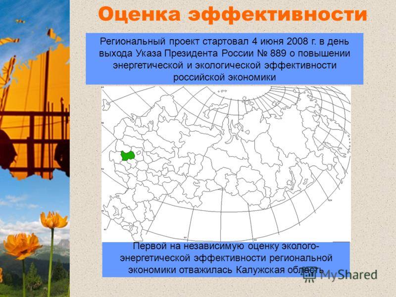 Оценка эффективности регионов Первой на независимую оценку эколого- энергетической эффективности региональной экономики отважилась Калужская область Региональный проект стартовал 4 июня 2008 г. в день выхода Указа Президента России 889 о повышении эн