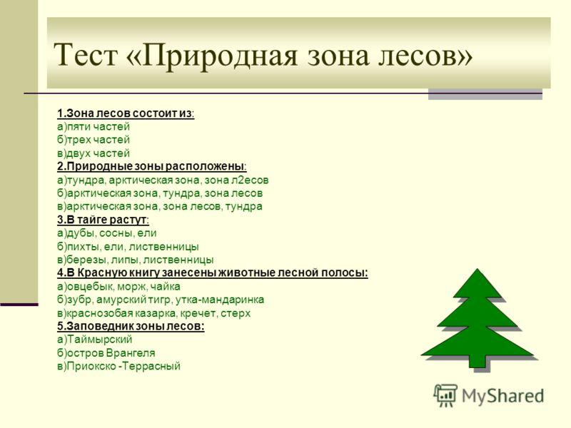 Тест «Природная зона лесов» 1.Зона лесов состоит из: а)пяти частей б)трех частей в)двух частей 2.Природные зоны расположены: а)тундра, арктическая зона, зона л2есов б)арктическая зона, тундра, зона лесов в)арктическая зона, зона лесов, тундра 3.В тай