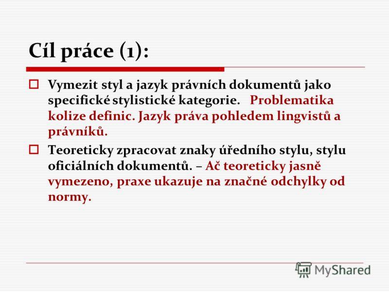 Cíl práce (1): Vymezit styl a jazyk právních dokumentů jako specifické stylistické kategorie. Problematika kolize definic. Jazyk práva pohledem lingvistů a právníků. Teoreticky zpracovat znaky úředního stylu, stylu oficiálních dokumentů. – Ač teoreti