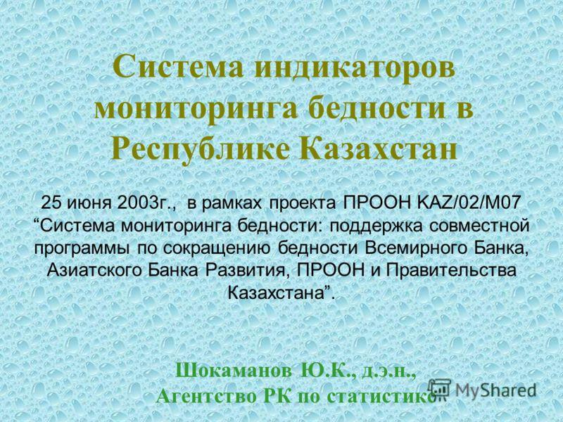 Система индикаторов мониторинга бедности в Республике Казахстан 25 июня 2003г., в рамках проекта ПРООН KAZ/02/М07 Система мониторинга бедности: поддержка совместной программы по сокращению бедности Всемирного Банка, Азиатского Банка Развития, ПРООН и