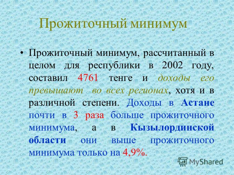 Прожиточный минимум Прожиточный минимум, рассчитанный в целом для республики в 2002 году, составил 4761 тенге и доходы его превышают во всех регионах, хотя и в различной степени. Доходы в Астане почти в 3 раза больше прожиточного минимума, а в Кызыло