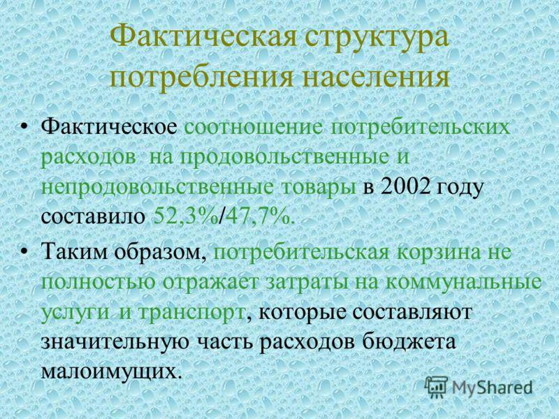 Фактическая структура потребления населения Фактическое соотношение потребительских расходов на продовольственные и непродовольственные товары в 2002 году составило 52,3%/47,7%. Таким образом, потребительская корзина не полностью отражает затраты на