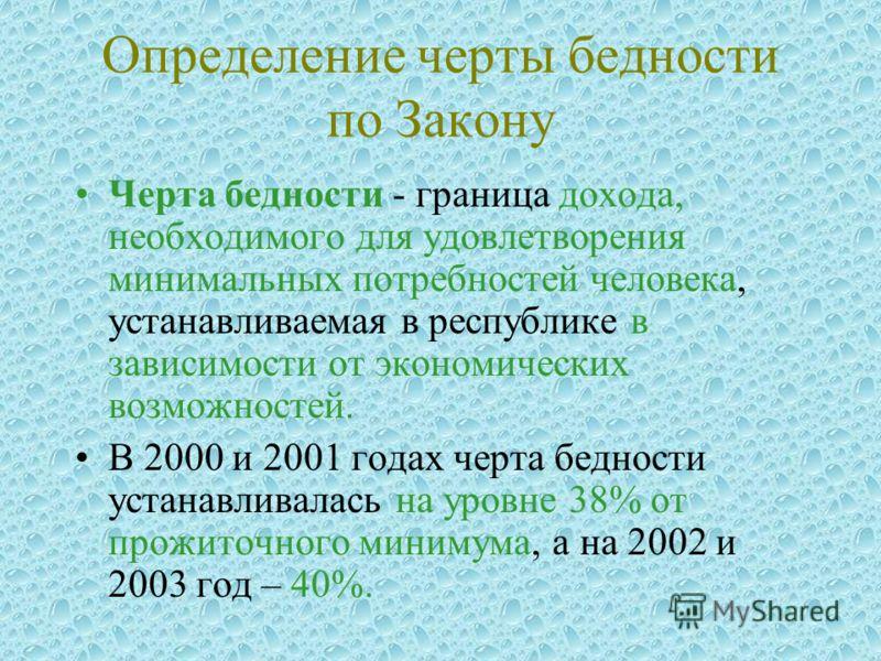 Определение черты бедности по Закону Черта бедности - граница дохода, необходимого для удовлетворения минимальных потребностей человека, устанавливаемая в республике в зависимости от экономических возможностей. В 2000 и 2001 годах черта бедности уста
