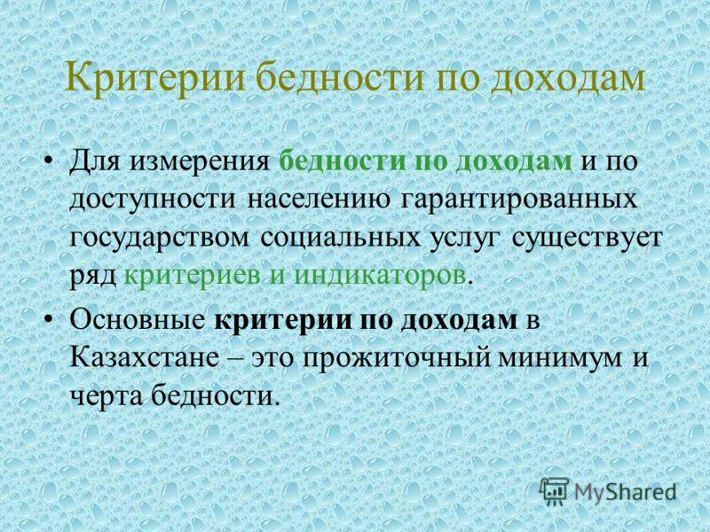 Критерии бедности по доходам Для измерения бедности по доходам и по доступности населению гарантированных государством социальных услуг существует ряд критериев и индикаторов. Основные критерии по доходам в Казахстане – это прожиточный минимум и черт