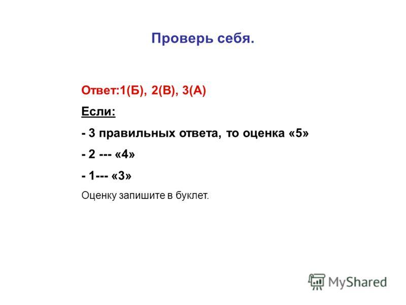 Проверь себя. Ответ:1(Б), 2(В), 3(А) Если: - 3 правильных ответа, то оценка «5» - 2 --- «4» - 1--- «3» Оценку запишите в буклет.