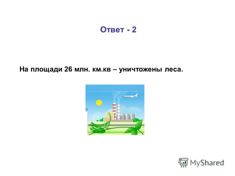 Ответ - 2 На площади 26 млн. км.кв – уничтожены леса.