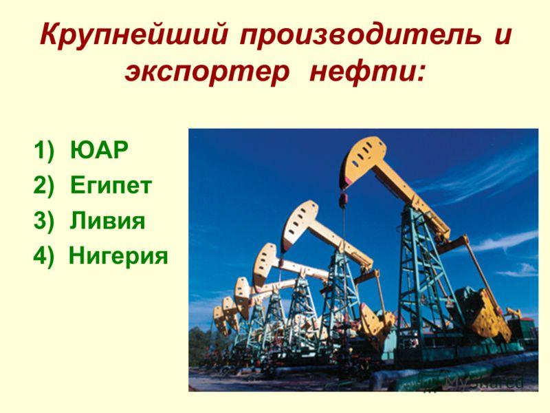 Крупнейший производитель и экспортер нефти: 1)ЮАР 2)Египет 3)Ливия 4) Нигерия