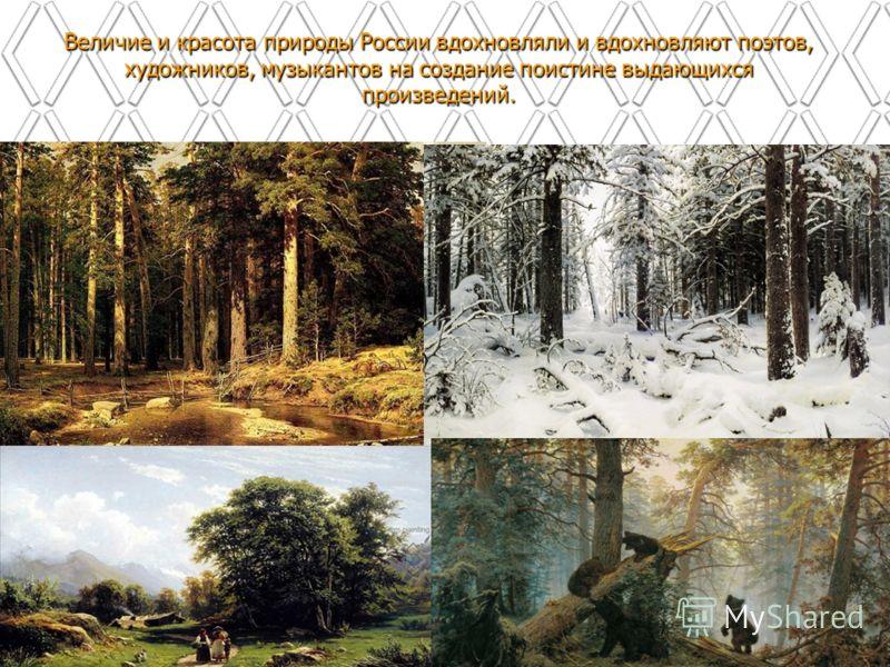 Величие и красота природы России вдохновляли и вдохновляют поэтов, художников, музыкантов на создание поистине выдающихся произведений.