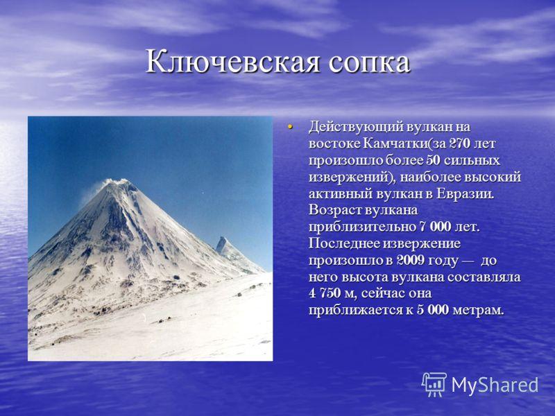 Ключевская сопка Действующий вулкан на востоке Камчатки ( за 270 лет произошло более 50 сильных извержений ), наиболее высокий активный вулкан в Евразии. Возраст вулкана приблизительно 7 000 лет. Последнее извержение произошло в 2009 году до него выс