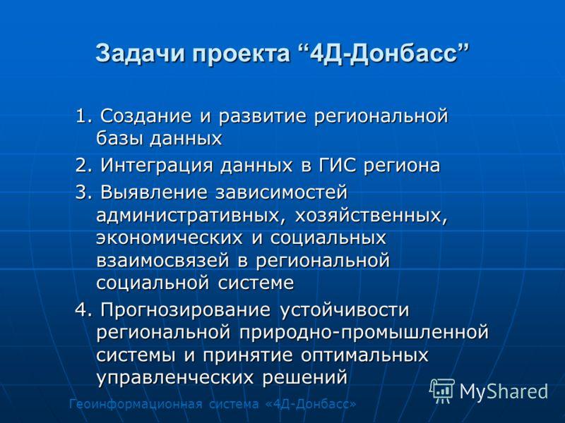 Задачи проекта 4Д-Донбасс 1. Создание и развитие региональной базы данных 2. Интеграция данных в ГИС региона 3. Выявление зависимостей административных, хозяйственных, экономических и социальных взаимосвязей в региональной социальной системе 4. Прогн