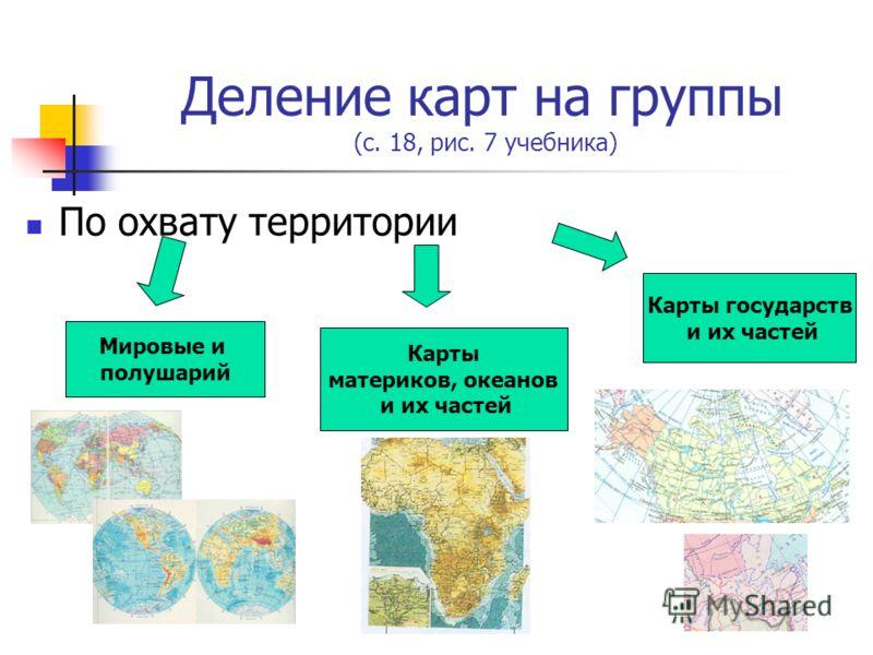 Деление карт на группы (с. 18, рис. 7 учебника) По охвату территории Мировые и полушарий Карты материков, океанов и их частей Карты государств и их частей