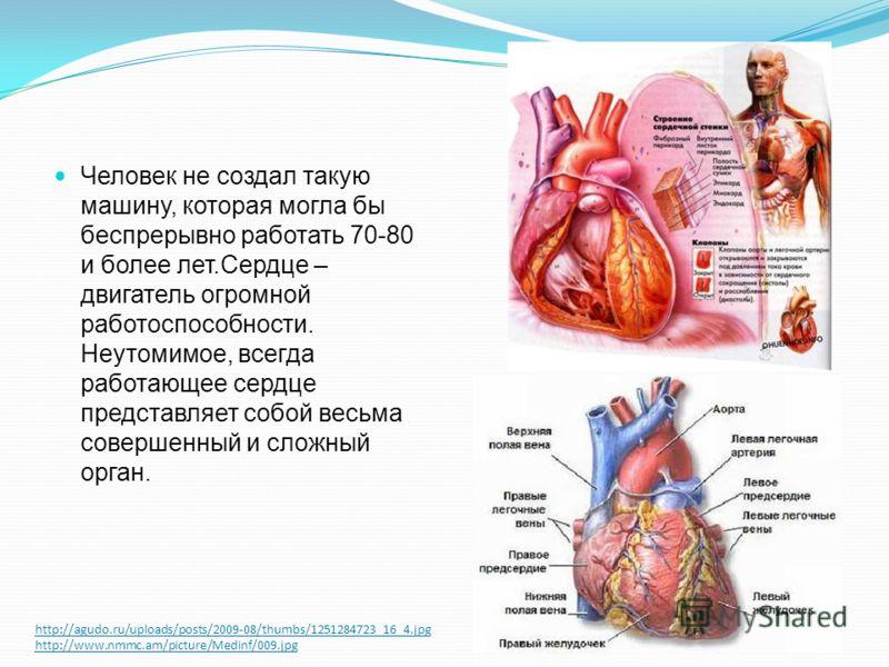 http://agudo.ru/uploads/posts/2009-08/thumbs/1251284723_16_4.jpg http://www.nmmc.am/picture/Medinf/009.jpg Человек не создал такую машину, которая могла бы беспрерывно работать 70-80 и более лет.Сердце – двигатель огромной работоспособности. Неутомим