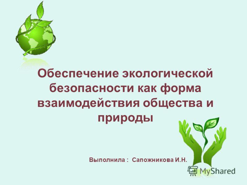 Обеспечение экологической безопасности как форма взаимодействия общества и природы Выполнила : Cапожникова И.Н.