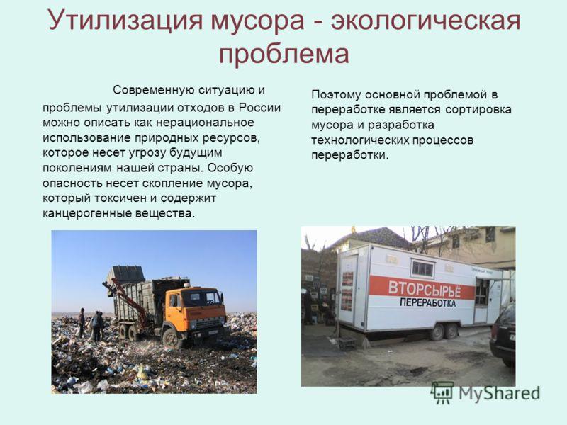Утилизация мусора - экологическая проблема Современную ситуацию и проблемы утилизации отходов в России можно описать как нерациональное использование природных ресурсов, которое несет угрозу будущим поколениям нашей страны. Особую опасность несет ско