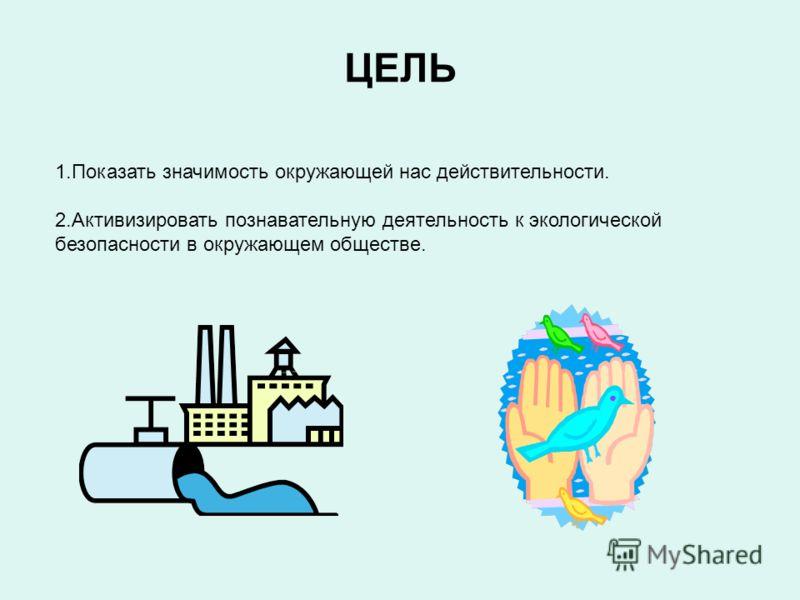 ЦЕЛЬ 1.Показать значимость окружающей нас действительности. 2.Активизировать познавательную деятельность к экологической безопасности в окружающем обществе.