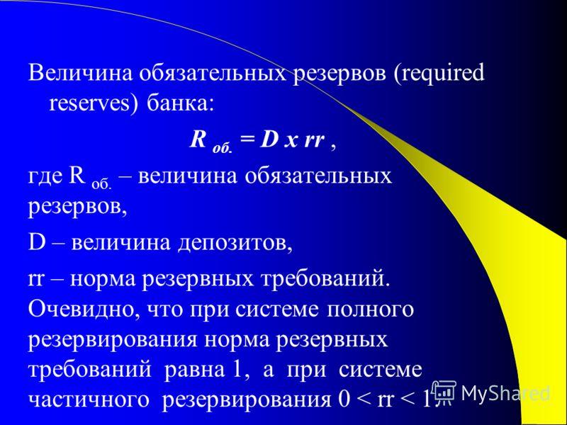 Величина обязательных резервов (required reserves) банка: R об. = D x rr, где R об. – величина обязательных резервов, D – величина депозитов, rr – норма резервных требований. Очевидно, что при системе полного резервирования норма резервных требований