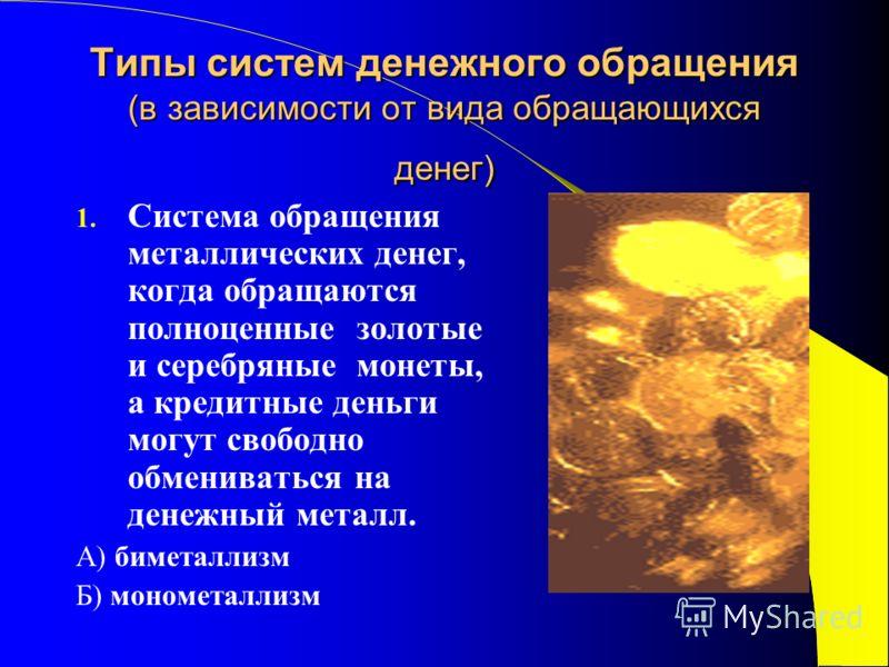 Типы систем денежного обращения (в зависимости от вида обращающихся денег) 1. Система обращения металлических денег, когда обращаются полноценные золотые и серебряные монеты, а кредитные деньги могут свободно обмениваться на денежный металл. А) бимет