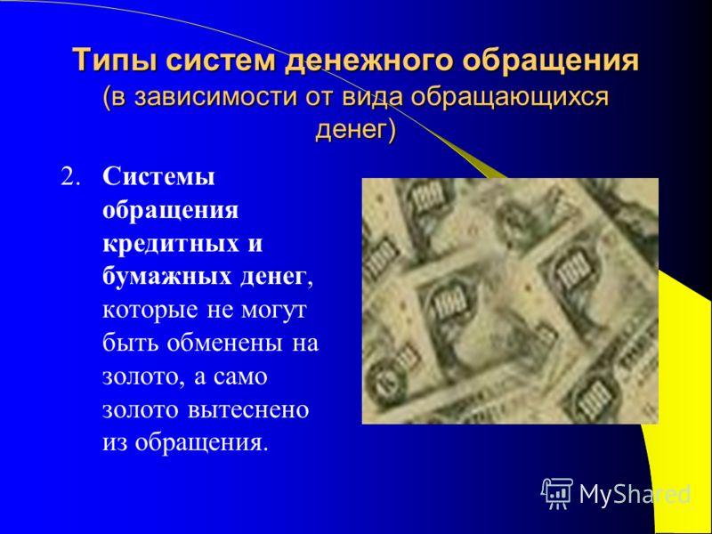 Типы систем денежного обращения (в зависимости от вида обращающихся денег) 2. Системы обращения кредитных и бумажных денег, которые не могут быть обменены на золото, а само золото вытеснено из обращения.