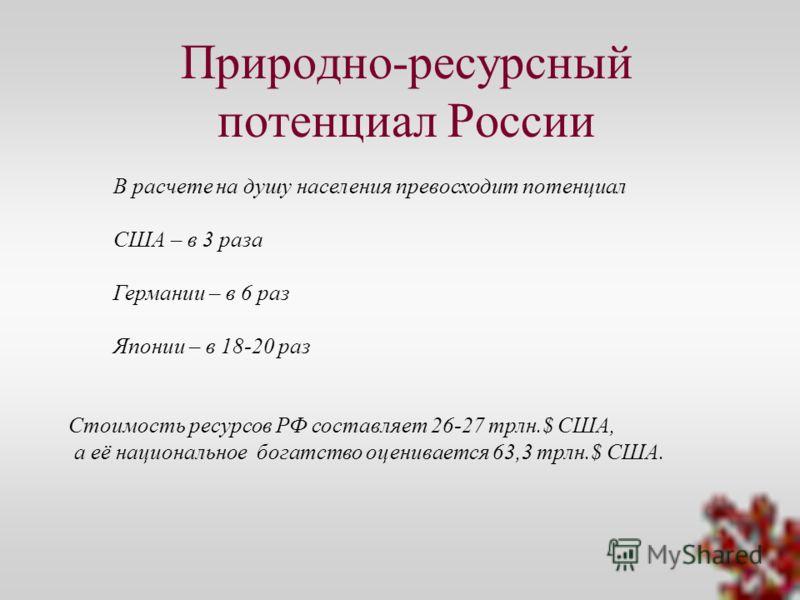 Природно-ресурсный потенциал России В расчете на душу населения превосходит потенциал США – в 3 раза Германии – в 6 раз Японии – в 18-20 раз Стоимость ресурсов РФ составляет 26-27 трлн.$ США, а её национальное богатство оценивается 63,3 трлн.$ США.