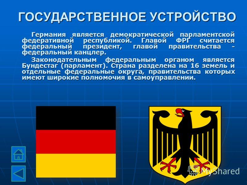 ГОСУДАРСТВЕННОЕ УСТРОЙСТВО Германия является демократической парламентской федеративной республикой. Главой ФРГ считается федеральный президент, главой правительства - федеральный канцлер. Законодательным федеральным органом является Бундестаг (парла