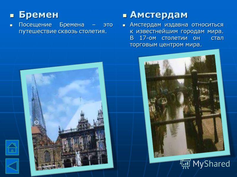 Бремен Бремен Посещение Бремена – это путешествие сквозь столетия. Посещение Бремена – это путешествие сквозь столетия. Амстердам Амстердам Амстердам издавна относиться к известнейшим городам мира. В 17-ом столетии он стал торговым центром мира. Амст
